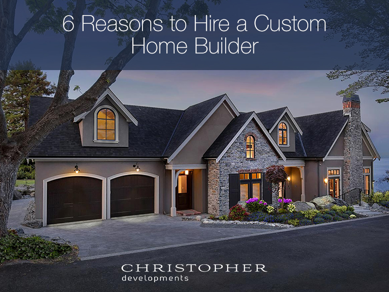 6 Reasons to Hire a Custom Home Builder